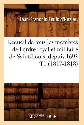 Recueil de Tous Les Membres de L'Ordre Royal Et Militaire de Saint-Louis, Depuis 1693 T1 (1817-1818) (French, Paperback):...