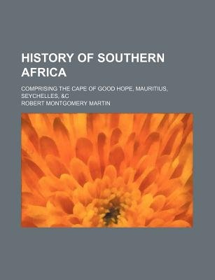History of Southern Africa; Comprising the Cape of Good Hope, Mauritius, Seychelles, &C (Paperback): Robert Montgomery Martin