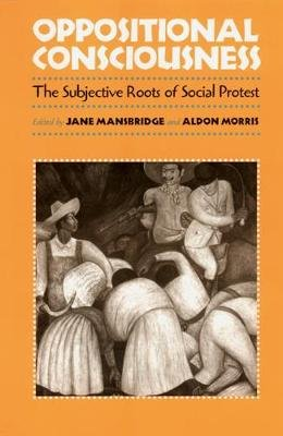 Oppositional Consciousness - The Subjective Roots of Social Protest (Paperback, New): Jane J. Mansbridge, Aldon Morris