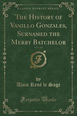 The History of Vanillo Gonzales, Surnamed the Merry Batchelor, Vol. 1 of 2 (Classic Reprint) (Paperback): Alain-Rene Le Sage