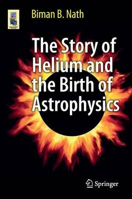 The Story of Helium and the Birth of Astrophysics (Paperback, 2013): B. B. Nath