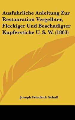Ausfuhrliche Anleitung Zur Restauration Vergelbter, Fleckiger Und Beschadigter Kupferstiche U. S. W. (1863) (English, German,...