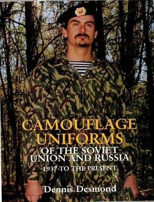 Camouflage Uniforms of the Soviet Union and Russia - 1937-to the Present (Hardcover): Dennis Desmond