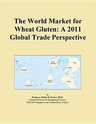 The World Market for Wheat Gluten - A 2011 Global Trade Perspective (Electronic book text): Inc. Icon Group International