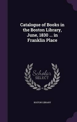 Catalogue of Books in the Boston Library, June, 1830 ... in Franklin Place (Hardcover): Boston Library