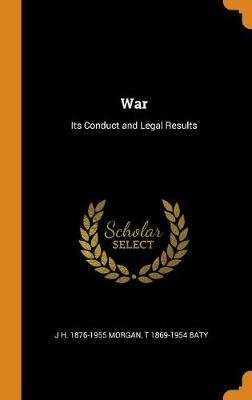 War - Its Conduct and Legal Results (Hardcover): J H 1876-1955 Morgan, T. 1869-1954 Baty