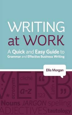 Writing at Work - A Quick and Easy Guide to Grammar and Effective Business Writing (Paperback): Ellis Morgan