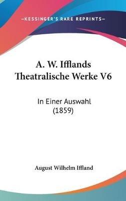 A. W. Ifflands Theatralische Werke V6 - In Einer Auswahl (1859) (English, German, Hardcover): August Wilhelm Iffland