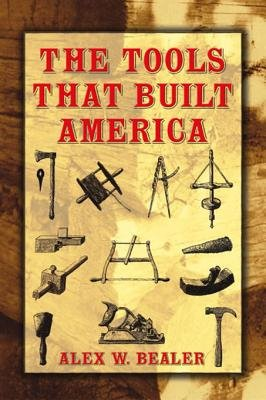 The Tools That Built America (Electronic book text): Alex W Bealer
