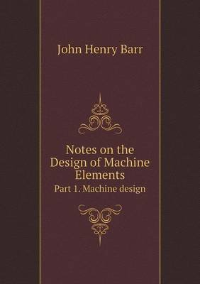 Notes on the Design of Machine Elements Part 1. Machine Design (Paperback): John Henry Barr