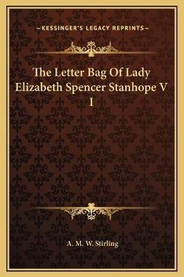 The Letter Bag of Lady Elizabeth Spencer Stanhope V I (Hardcover): A. M. W. Stirling