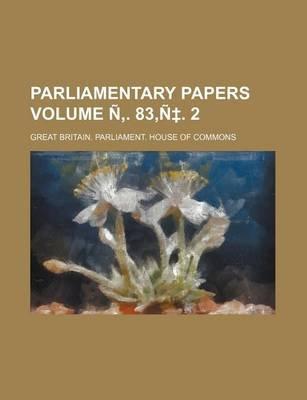 Parliamentary Papers Volume N . 83, N . 2 (Paperback): Great Britain Commons