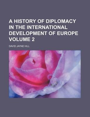 A History of Diplomacy in the International Development of Europe Volume 2 (Paperback): David Jayne Hill