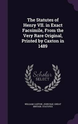 The Statutes of Henry VII. in Exact Facsimile, from the Very Rare Original, Printed by Caxton in 1489 (Hardcover): William...