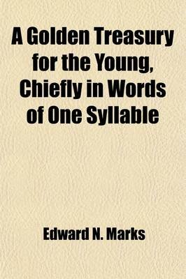 A Golden Treasury for the Young, Chiefly in Words of One Syllable (Paperback): Edward N. Marks