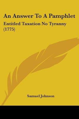 An Answer To A Pamphlet - Entitled Taxation No Tyranny (1775) (Paperback): Samuel Johnson