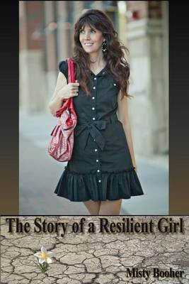 The Story of a Resilient Girl (Paperback): Misty Booher