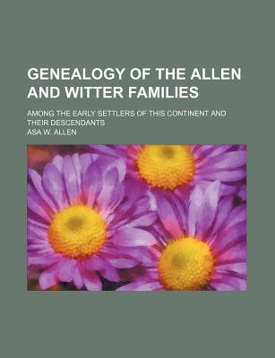 Genealogy of the Allen and Witter Families; Among the Early Settlers of This Continent and Their Descendants (Paperback):...