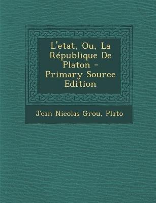 L'Etat, Ou, La Republique de Platon (French, Paperback, Primary Source): Jean Nicolas Grou, Plato