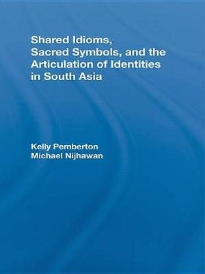 Shared Idioms, Sacred Symbols, and the Articulation of Identities in South Asia (Electronic book text): Kelly Pemberton,...