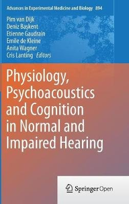 Physiology, Psychoacoustics and Cognition in Normal and Impaired Hearing 2016 (Hardcover, 1st Ed. 2016): Pim van Dijk, Deniz...
