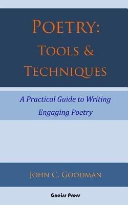 Poetry - Tools & Techniques: A Practical Guide to Writing Engaging Poetry (Paperback): John C Goodman