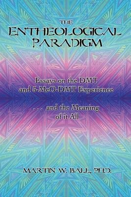 The Entheological Paradigm - Essays on the Dmt and 5-Meo-Dmt Experience, and the Meaning of It All (Paperback): Martin W. Ball,...