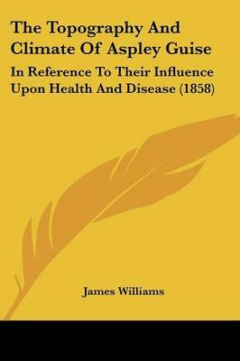 The Topography and Climate of Aspley Guise - In Reference to Their Influence Upon Health and Disease (1858) (Paperback): James...
