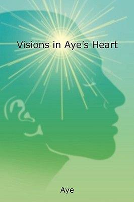 Visions in Aye's Heart (Paperback): Aye