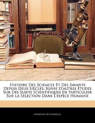 Histoire Des Sciences Et Des Savants Depuis Deux Siecles - Suivie D'Autres Etudes Sur Des Sujets Scientifiques En...