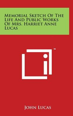 Memorial Sketch of the Life and Public Works of Mrs. Harriet Anne Lucas (Hardcover): John Lucas