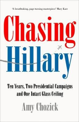 Chasing Hillary - Ten Years, Two Presidential Campaigns and One Intact Glass Ceiling (Paperback): Amy Chozick