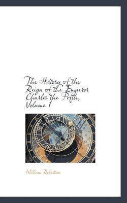 The History of the Reign of the Emperor Charles the Fifth, Volume I (Hardcover): William Robertson