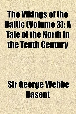 The Vikings of the Baltic (Volume 3); A Tale of the North in the Tenth Century (Paperback): George Webbe Dasent
