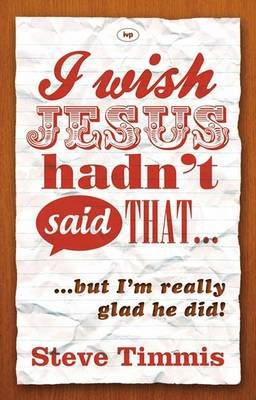 I Wish Jesus Hadn't Said That... - But I'm Really Glad He Did (Paperback): Steve Timmis