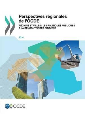Perspectives Regionales de L'Ocde 2014 - Regions Et Villes: Les Politiques Publiques a la Rencontre Des Citoyens (French,...
