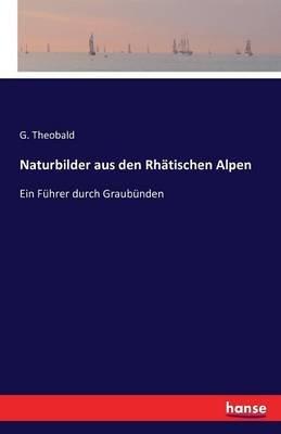 Naturbilder Aus Den Rhatischen Alpen (German, Paperback): G Theobald