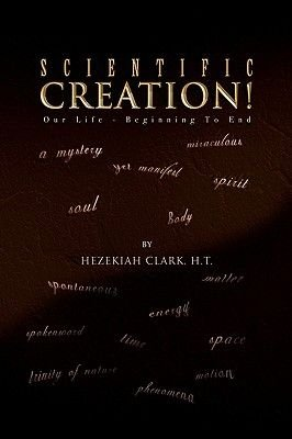 Scientific Creation! (Hardcover): Hezekiah H.T. Clark
