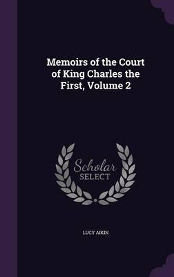 Memoirs of the Court of King Charles the First, Volume 2 (Hardcover): Lucy Aikin