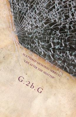 Scattered Memories Series #2 - Life After the Shatter (Paperback): G. 2b G.