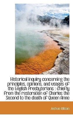 Historical Inquiry Concerning the Principles, Opinions, and Usages of the English Presbyterians - Ch (Paperback): Joshua Wilson