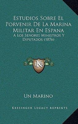 Estudios Sobre El Porvenir de La Marina Militar En Espana - A Los Senores Ministros y Diputados (1876) (Spanish, Paperback): Un...
