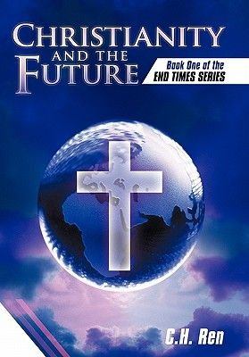 Christianity and the Future - Book One of the End Times Series (Hardcover): C. H Ren