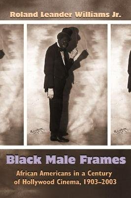 Black Male Frames - African Americans in a Century of Hollywood Cinema, 1903-2003 (Hardcover): Roland Leander Williams