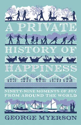 A Private History Of Happiness - Ninety-Nine Moments of Joy from Around the World (Hardcover): George Myerson