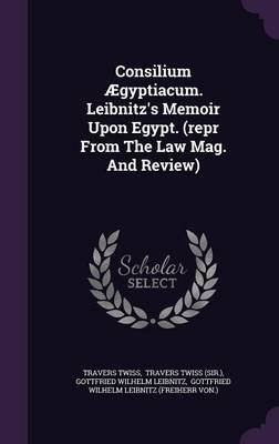 Consilium  gyptiacum. Leibnitz's Memoir Upon Egypt. (Repr from the Law Mag. and Review) (Hardcover): Travers Twiss