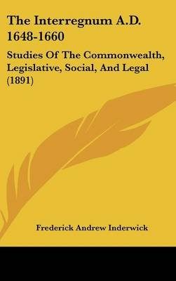 The Interregnum A.D. 1648-1660 - Studies of the Commonwealth, Legislative, Social, and Legal (1891) (Hardcover): Frederick...