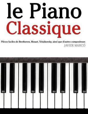 Le Piano Classique - Pieces Faciles de Beethoven, Mozart, Tchaikovsky, Ainsi Que D'Autres Compositeurs (French,...