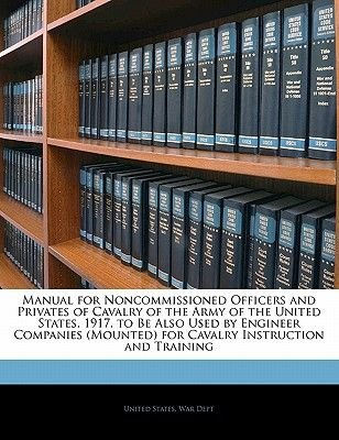 Manual for Noncommissioned Officers and Privates of Cavalry of the Army of the United States. 1917. to Be Also Used by Engineer...