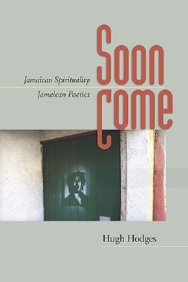 Soon Come - Jamaican Spirituality, Jamaican Poetics (Hardcover): Hugh Hodges